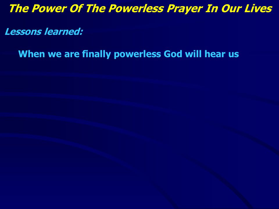 The Power Of The Powerless Prayer In Our Lives Lessons learned: When we are finally powerless God will hear us