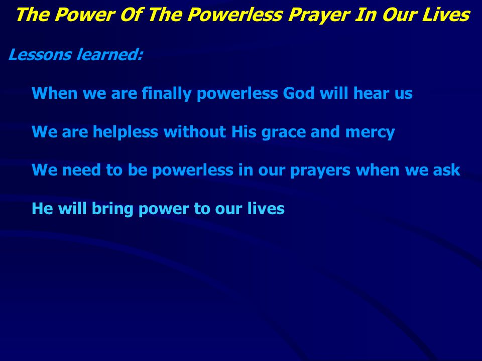 The Power Of The Powerless Prayer In Our Lives Lessons learned: When we are finally powerless God will hear us We are helpless without His grace and mercy We need to be powerless in our prayers when we ask He will bring power to our lives