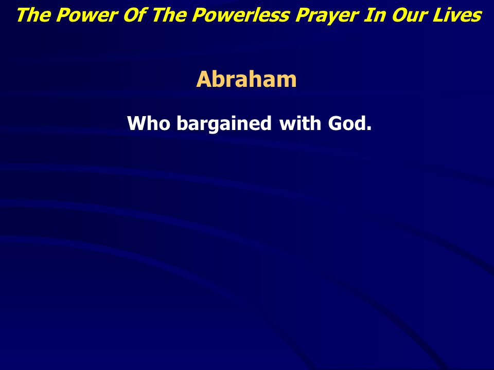 The Power Of The Powerless Prayer In Our Lives Abraham Who bargained with God.
