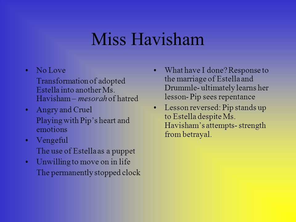 Miss Havisham No Love Transformation of adopted Estella into another Ms. Havisham – mesorah of hatred Angry and Cruel Playing with Pip's heart and emo