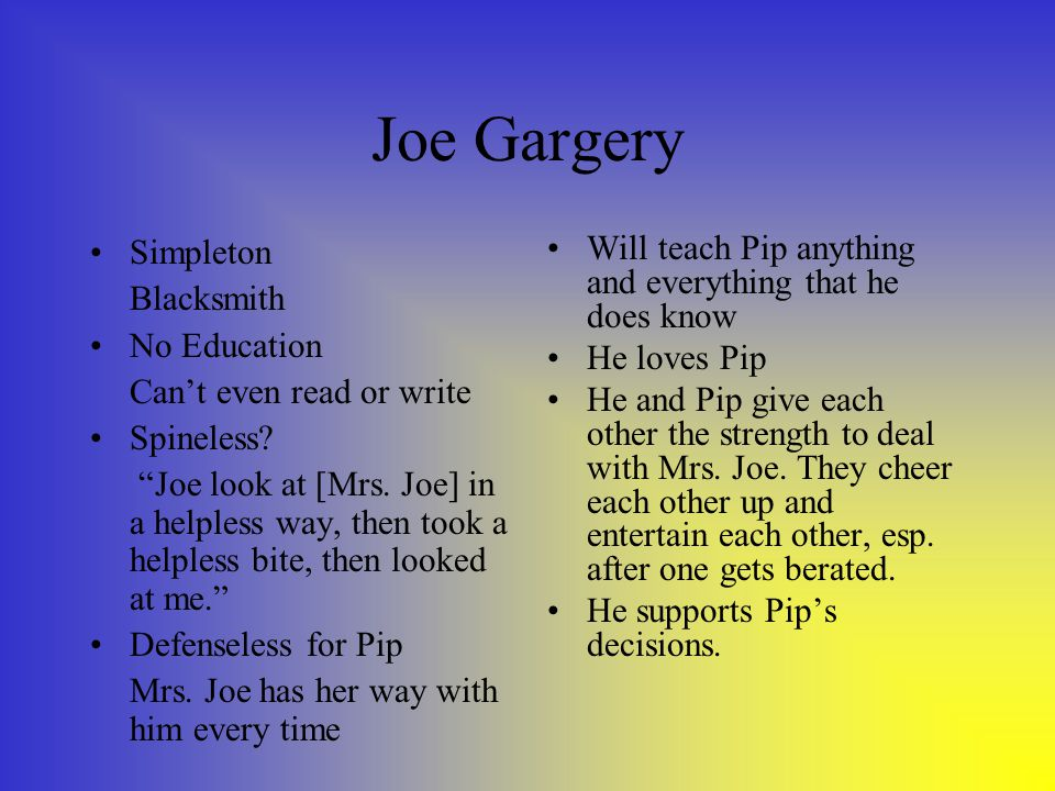"Joe Gargery Simpleton Blacksmith No Education Can't even read or write Spineless? ""Joe look at [Mrs. Joe] in a helpless way, then took a helpless bite"