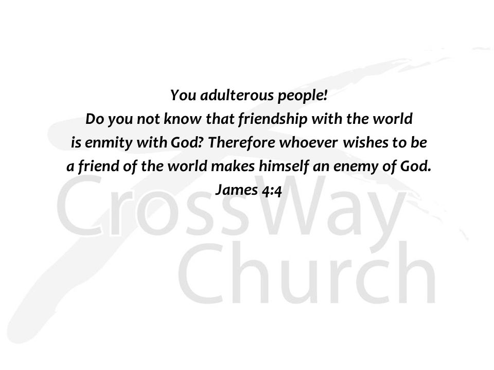 You adulterous people. Do you not know that friendship with the world is enmity with God.