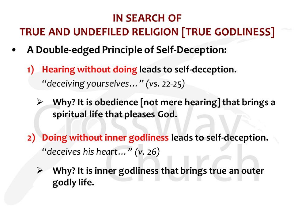 IN SEARCH OF TRUE AND UNDEFILED RELIGION [TRUE GODLINESS] A Double-edged Principle of Self-Deception: 1)Hearing without doing leads to self-deception.