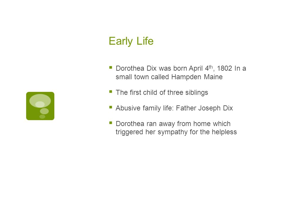 Early Life  Dorothea Dix was born April 4 th, 1802 In a small town called Hampden Maine  The first child of three siblings  Abusive family life: Father Joseph Dix  Dorothea ran away from home which triggered her sympathy for the helpless