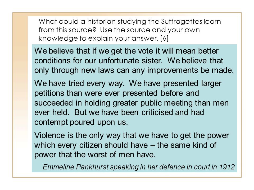 What could a historian studying the Suffragettes learn from this source? Use the source and your own knowledge to explain your answer. [6] We believe