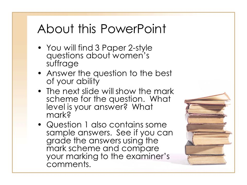 About this PowerPoint You will find 3 Paper 2-style questions about women's suffrage Answer the question to the best of your ability The next slide wi