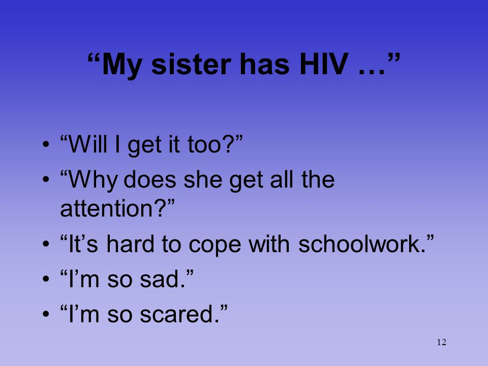 "12 ""My sister has HIV …"" ""Will I get it too?"" ""Why does she get all the attention?"" ""It's hard to cope with schoolwork."" ""I'm so sad."" ""I'm so scared."