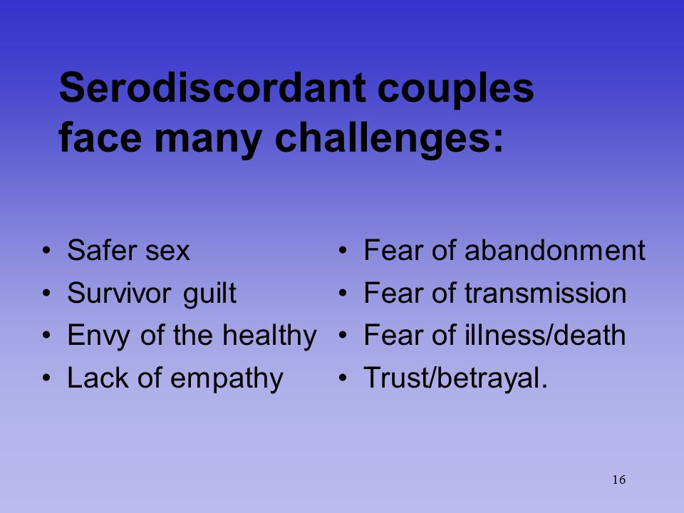 16 Serodiscordant couples face many challenges: Safer sex Survivor guilt Envy of the healthy Lack of empathy Fear of abandonment Fear of transmission