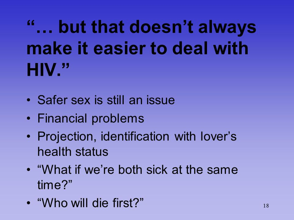 18 … but that doesn't always make it easier to deal with HIV. Safer sex is still an issue Financial problems Projection, identification with lover's health status What if we're both sick at the same time? Who will die first?