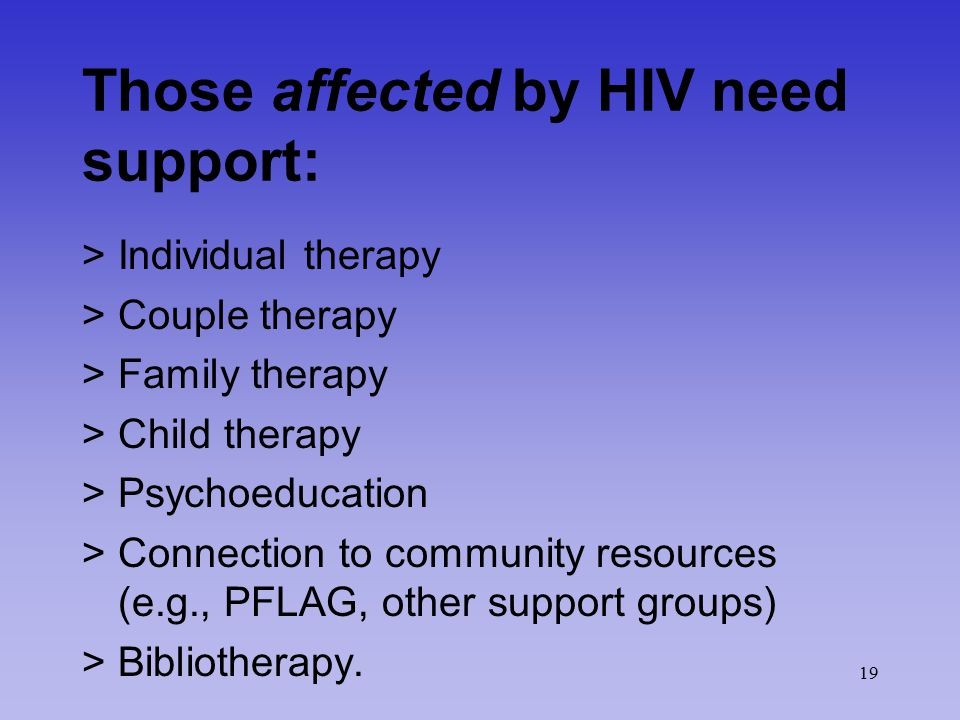 19 Those affected by HIV need support: >Individual therapy >Couple therapy >Family therapy >Child therapy >Psychoeducation >Connection to community re