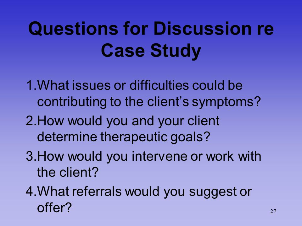 27 Questions for Discussion re Case Study 1.What issues or difficulties could be contributing to the client's symptoms.