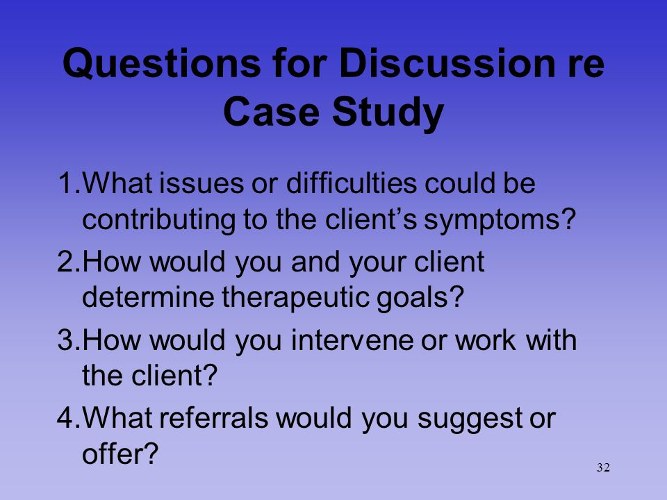 32 Questions for Discussion re Case Study 1.What issues or difficulties could be contributing to the client's symptoms.