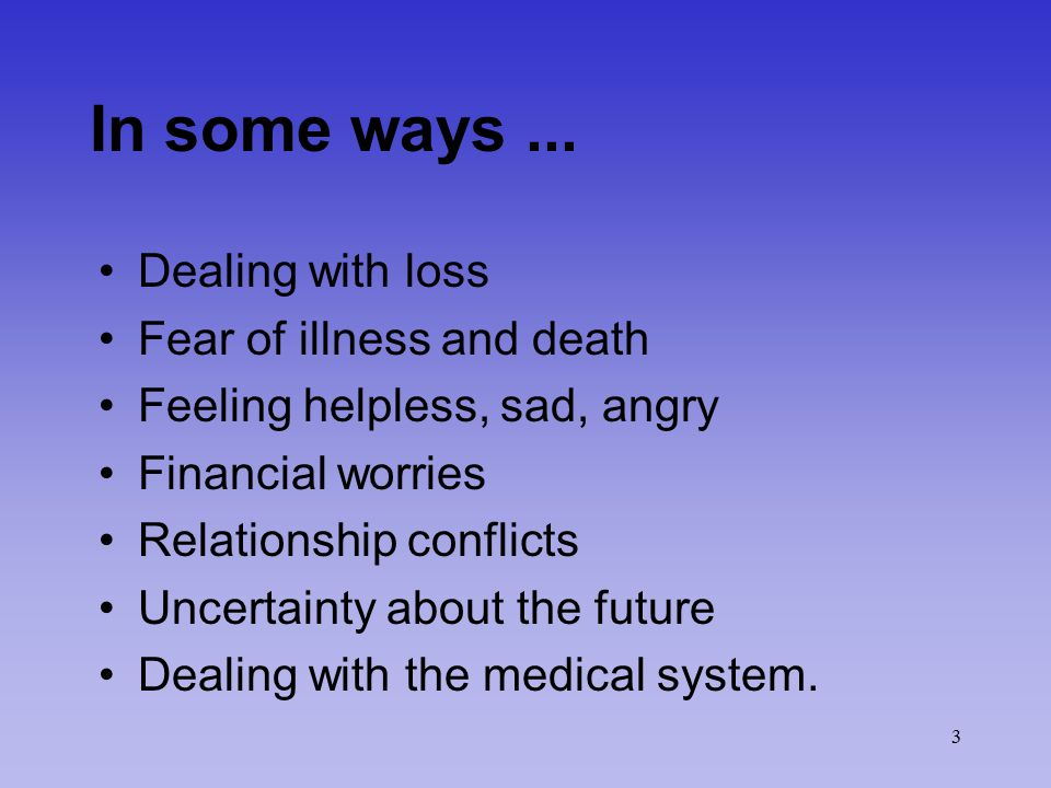 3 In some ways... Dealing with loss Fear of illness and death Feeling helpless, sad, angry Financial worries Relationship conflicts Uncertainty about