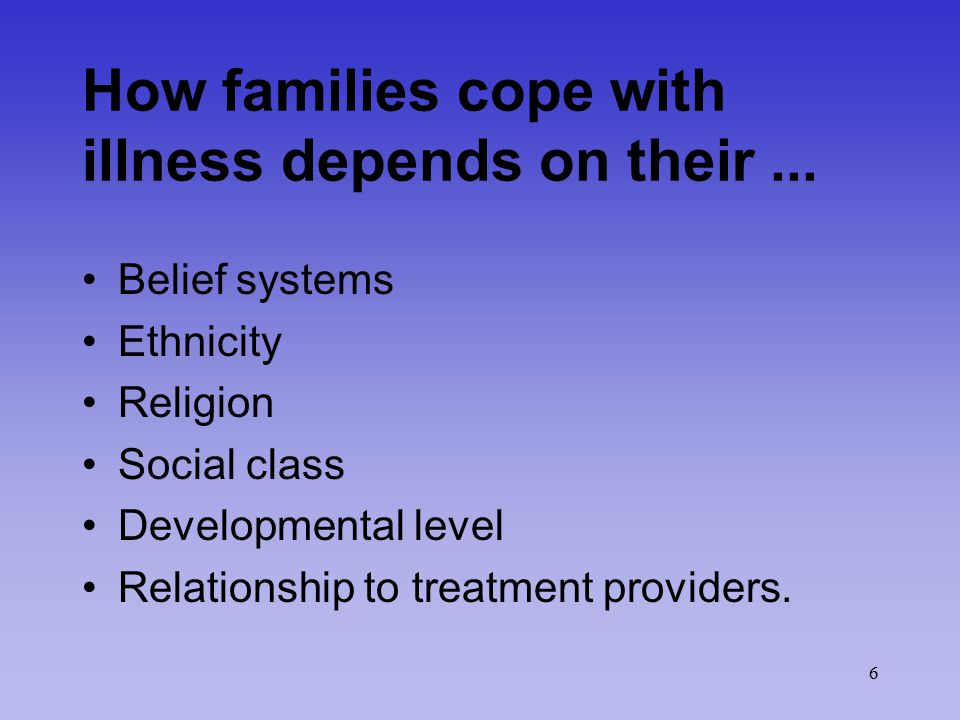 6 How families cope with illness depends on their... Belief systems Ethnicity Religion Social class Developmental level Relationship to treatment prov