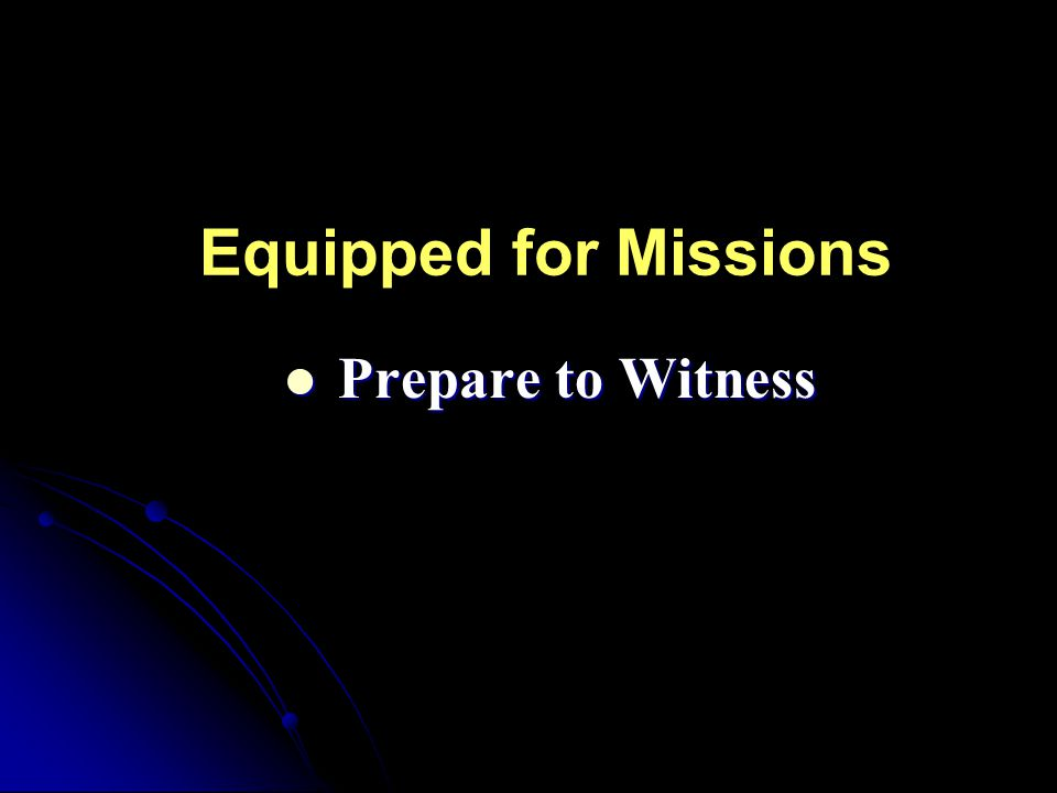 Equipped for Missions Prepare to Witness Prepare to Witness