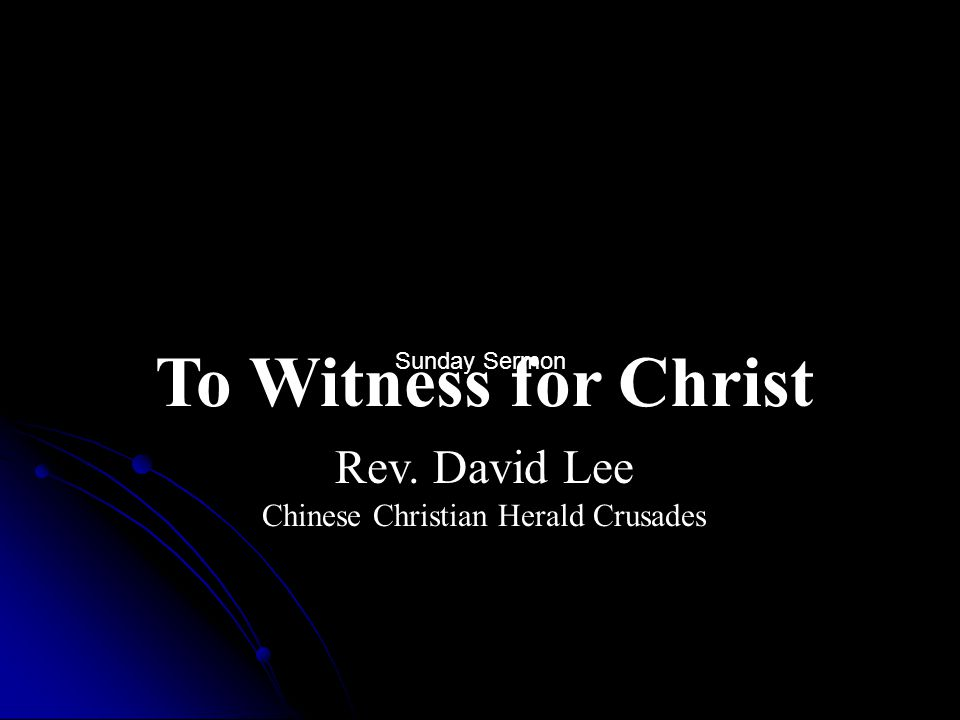 To Witness for Christ Rev. David Lee Chinese Christian Herald Crusades Sunday Sermon