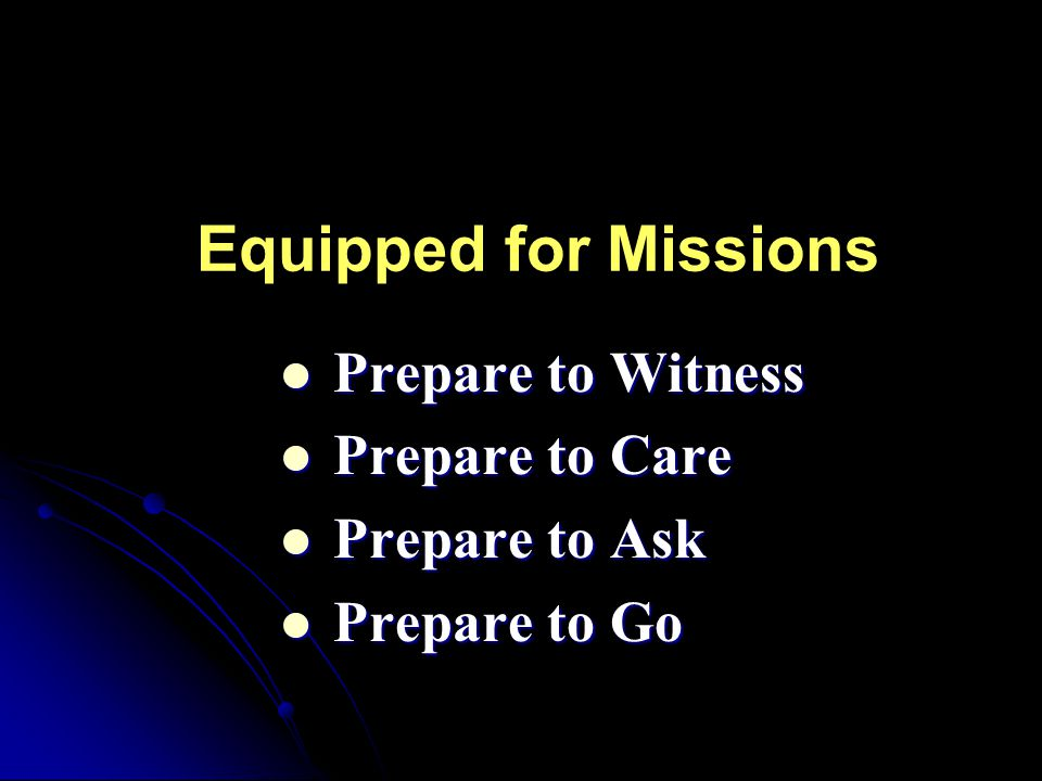 Equipped for Missions Prepare to Witness Prepare to Witness Prepare to Care Prepare to Care Prepare to Ask Prepare to Ask Prepare to Go Prepare to Go