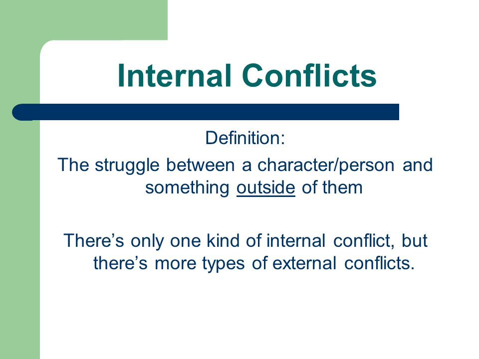 Internal Conflicts Definition: The struggle between a character/person and something outside of them There's only one kind of internal conflict, but there's more types of external conflicts.