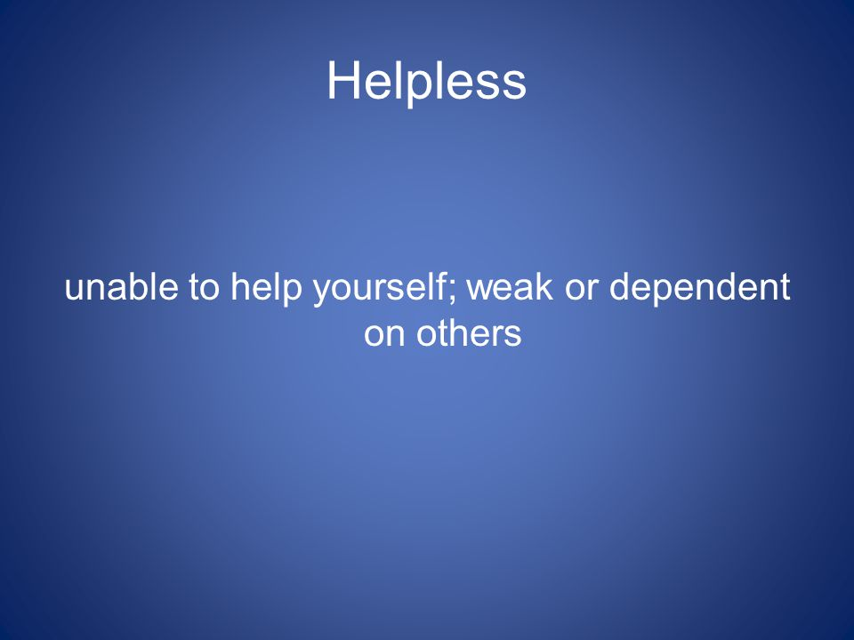 Helpless unable to help yourself; weak or dependent on others