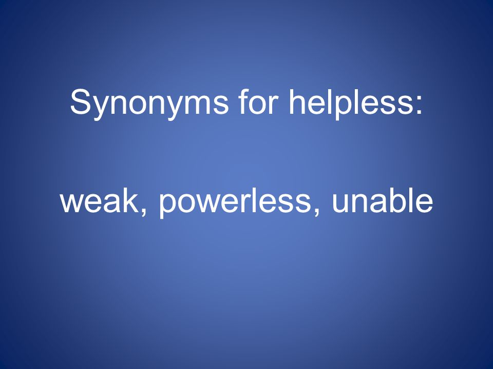 Synonyms for helpless: weak, powerless, unable