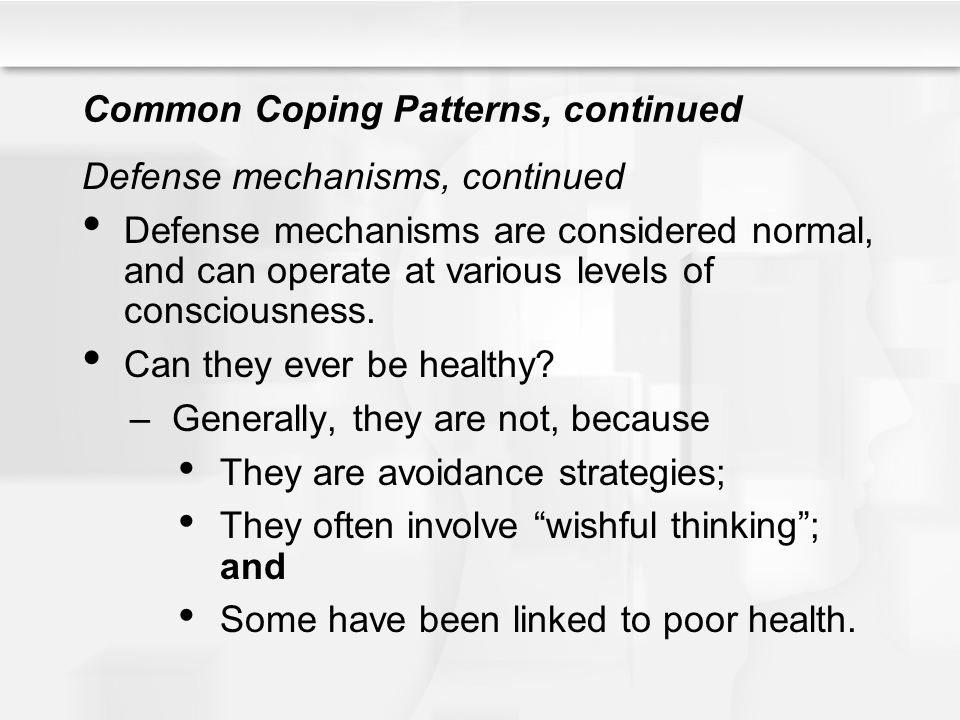 Common Coping Patterns, continued Defense mechanisms, continued Defense mechanisms are considered normal, and can operate at various levels of conscio