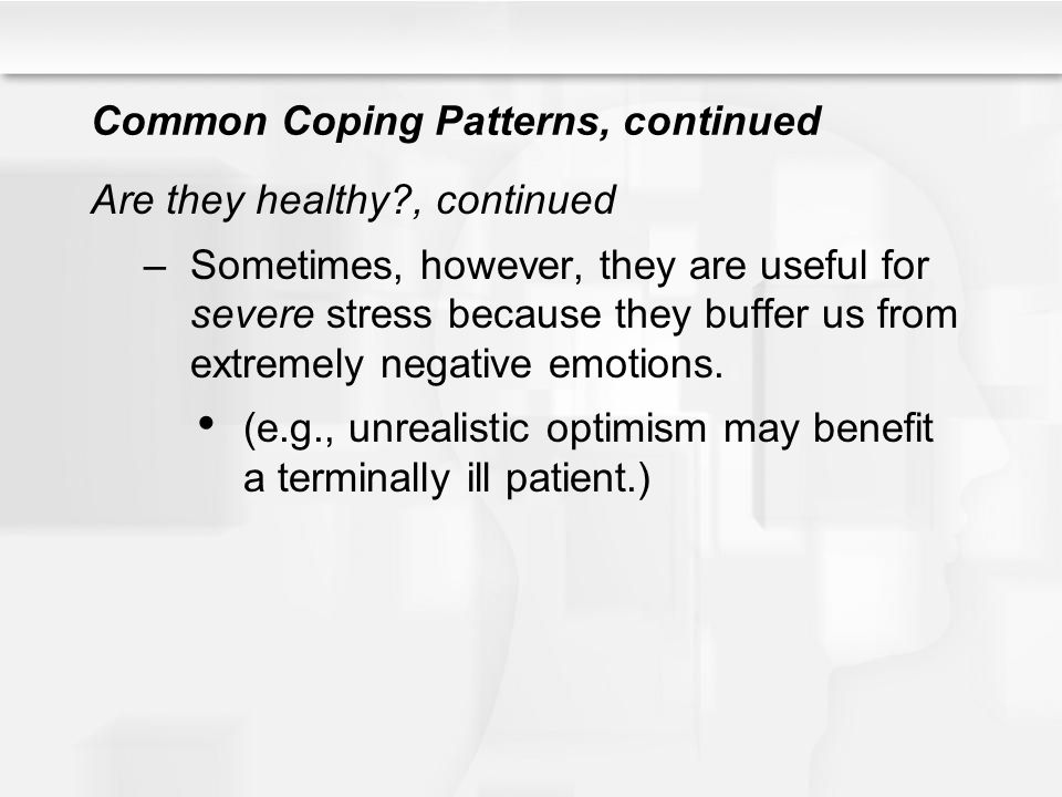 Common Coping Patterns, continued Are they healthy?, continued –Sometimes, however, they are useful for severe stress because they buffer us from extr