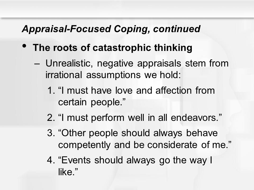 """Appraisal-Focused Coping, continued The roots of catastrophic thinking –Unrealistic, negative appraisals stem from irrational assumptions we hold: 1."""""""
