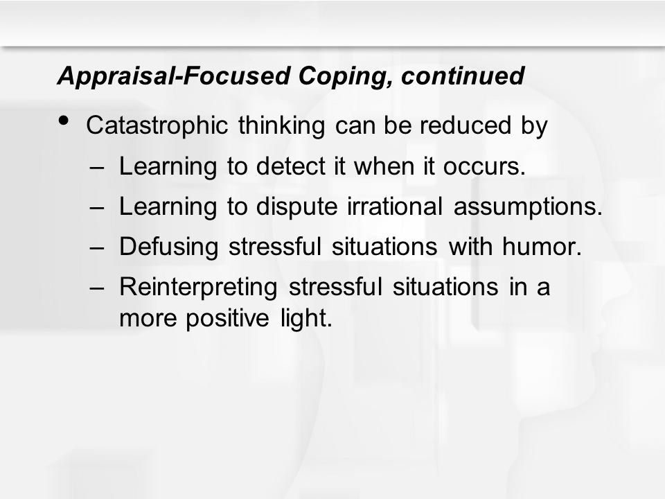 Appraisal-Focused Coping, continued Catastrophic thinking can be reduced by –Learning to detect it when it occurs. –Learning to dispute irrational ass
