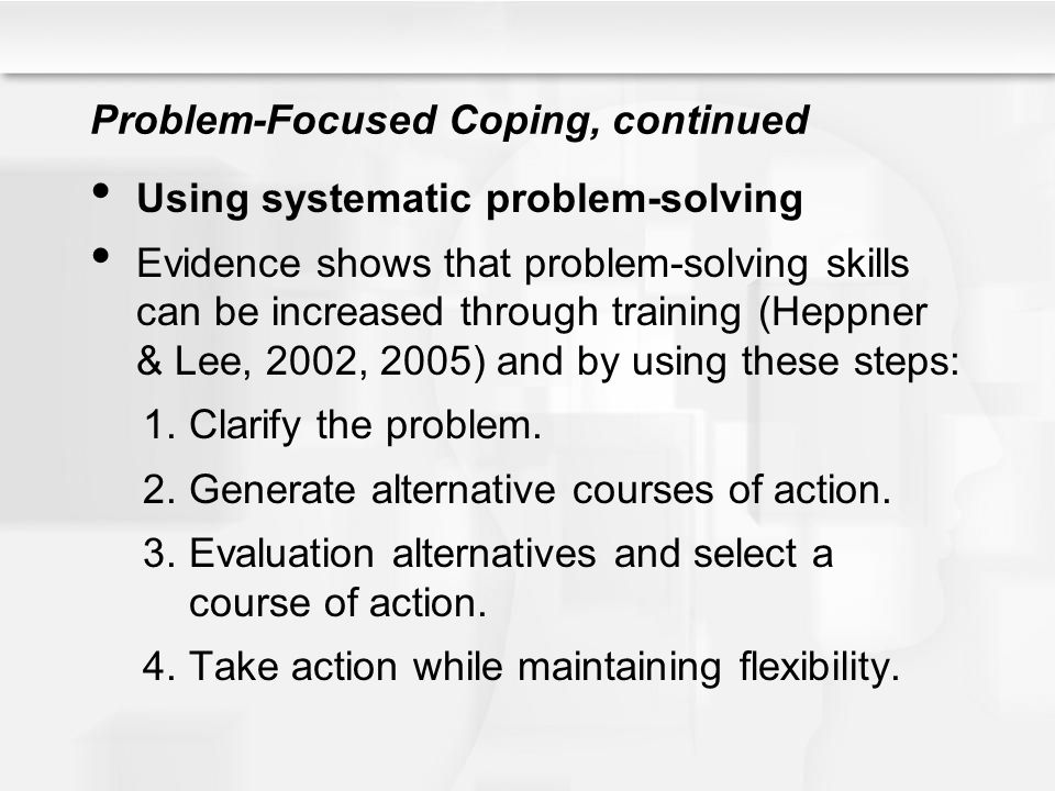 Problem-Focused Coping, continued Using systematic problem-solving Evidence shows that problem-solving skills can be increased through training (Heppn