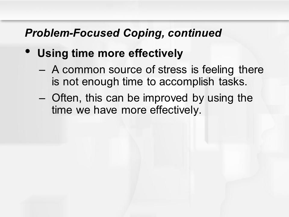 Problem-Focused Coping, continued Using time more effectively –A common source of stress is feeling there is not enough time to accomplish tasks. –Oft