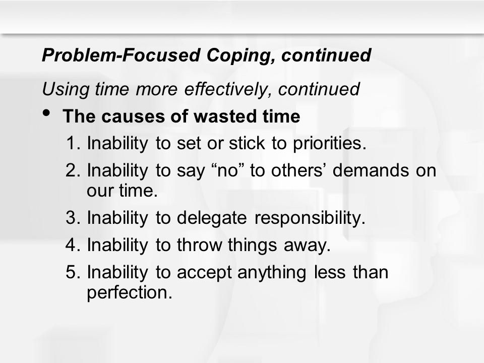 Problem-Focused Coping, continued Using time more effectively, continued The causes of wasted time 1.Inability to set or stick to priorities. 2.Inabil