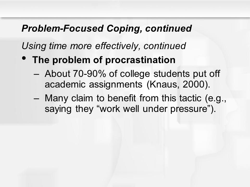Problem-Focused Coping, continued Using time more effectively, continued The problem of procrastination –About 70-90% of college students put off acad