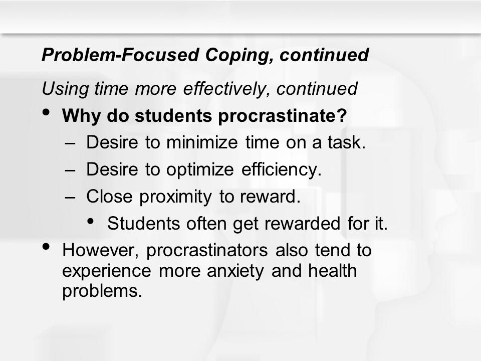 Problem-Focused Coping, continued Using time more effectively, continued Why do students procrastinate? –Desire to minimize time on a task. –Desire to