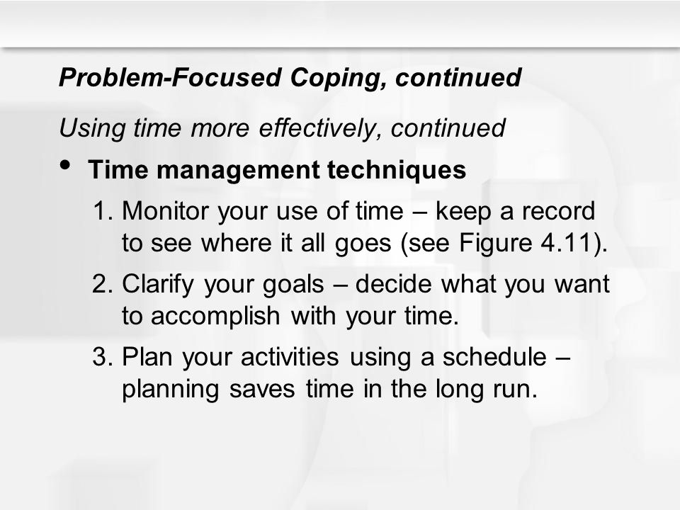 Problem-Focused Coping, continued Using time more effectively, continued Time management techniques 1.Monitor your use of time – keep a record to see