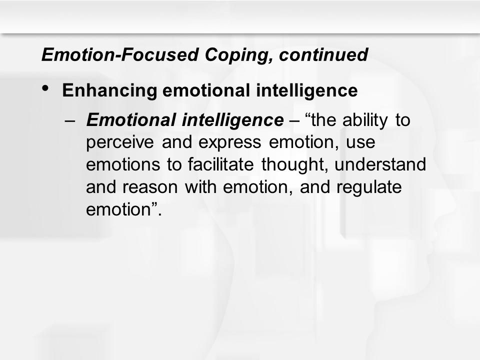 """Emotion-Focused Coping, continued Enhancing emotional intelligence –Emotional intelligence – """"the ability to perceive and express emotion, use emotion"""