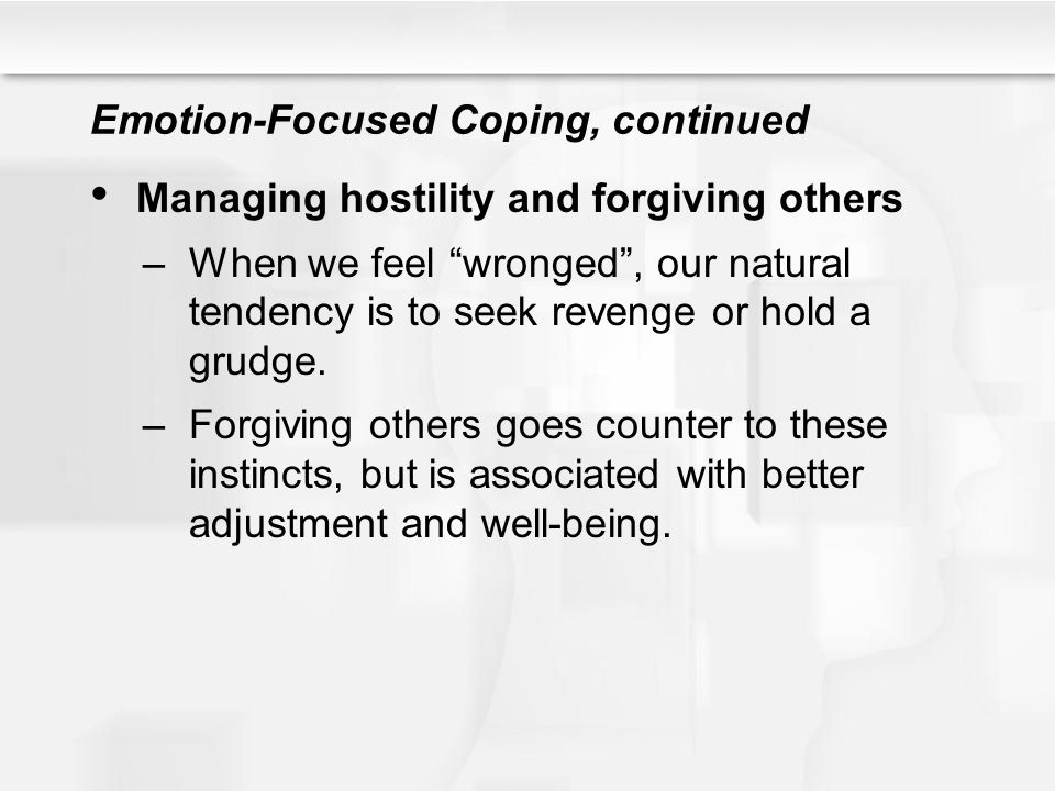 """Emotion-Focused Coping, continued Managing hostility and forgiving others –When we feel """"wronged"""", our natural tendency is to seek revenge or hold a g"""