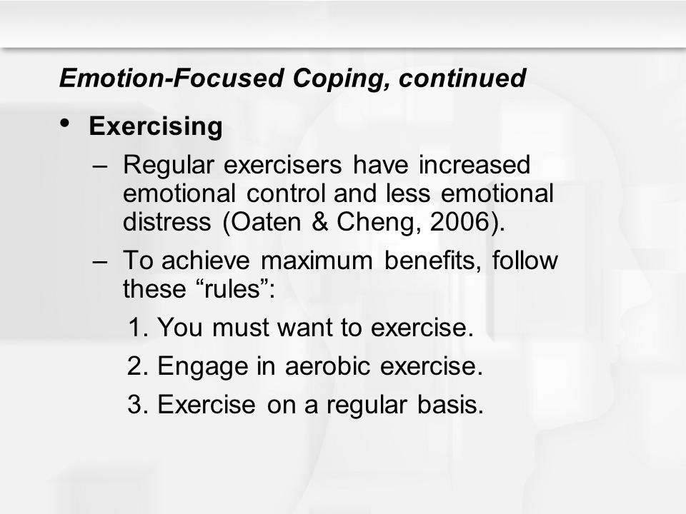 Emotion-Focused Coping, continued Exercising –Regular exercisers have increased emotional control and less emotional distress (Oaten & Cheng, 2006). –