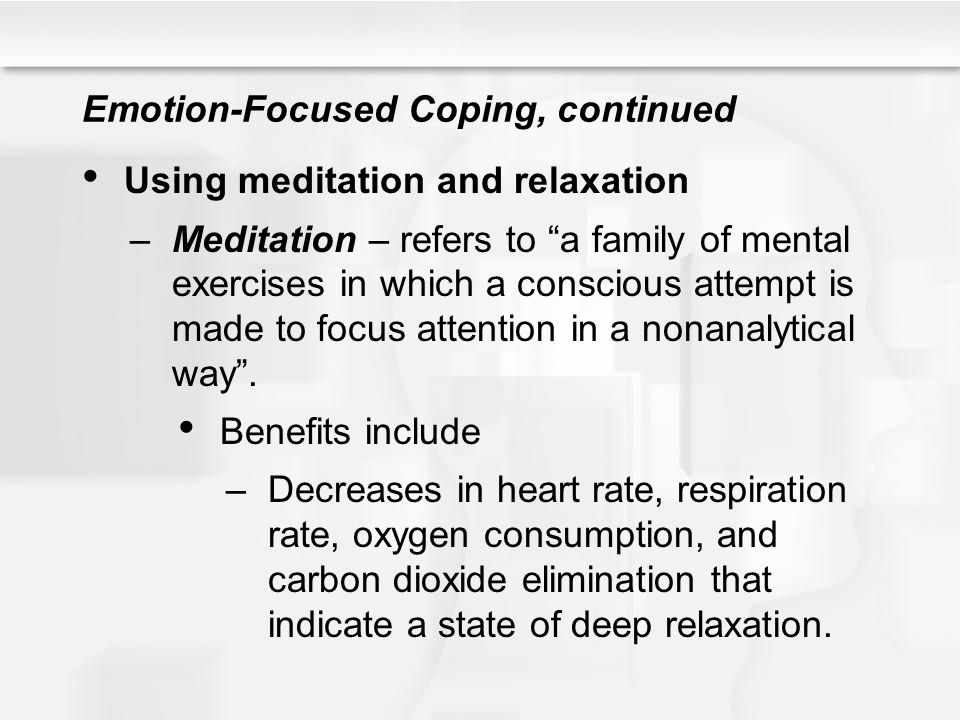 """Emotion-Focused Coping, continued Using meditation and relaxation –Meditation – refers to """"a family of mental exercises in which a conscious attempt i"""