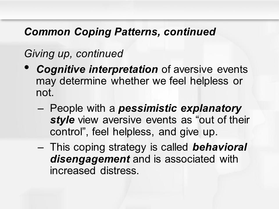 Common Coping Patterns, continued Giving up, continued Cognitive interpretation of aversive events may determine whether we feel helpless or not. –Peo
