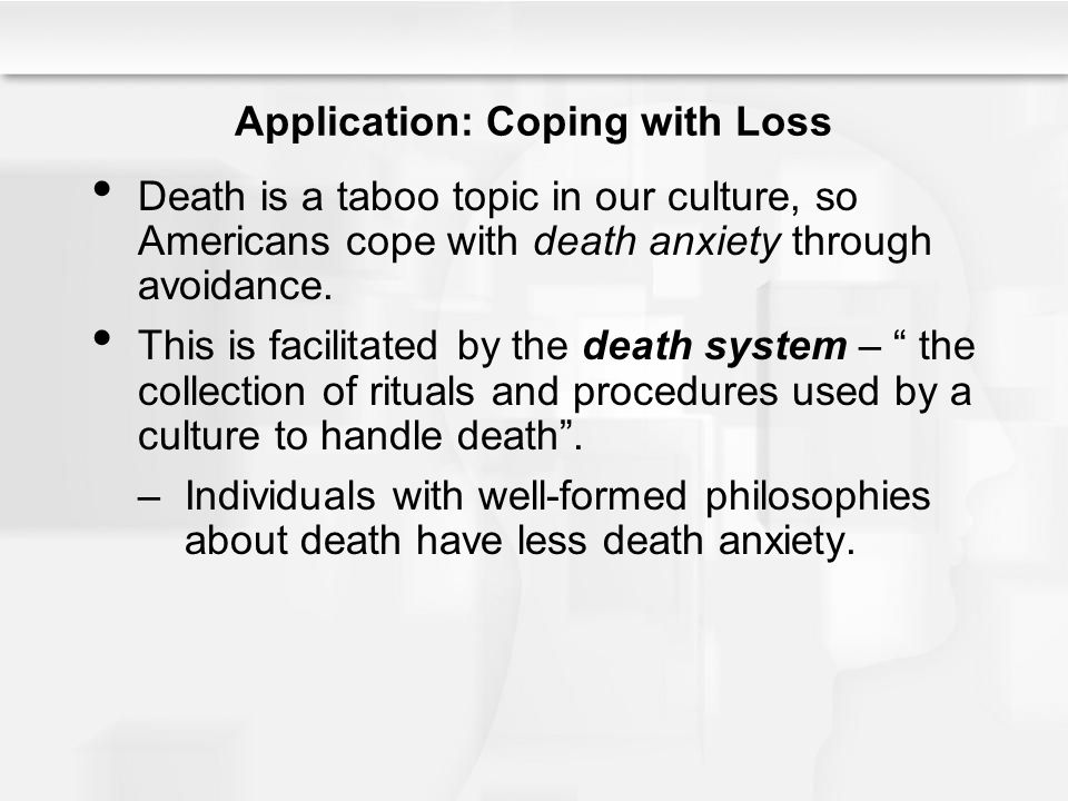 Application: Coping with Loss Death is a taboo topic in our culture, so Americans cope with death anxiety through avoidance. This is facilitated by th