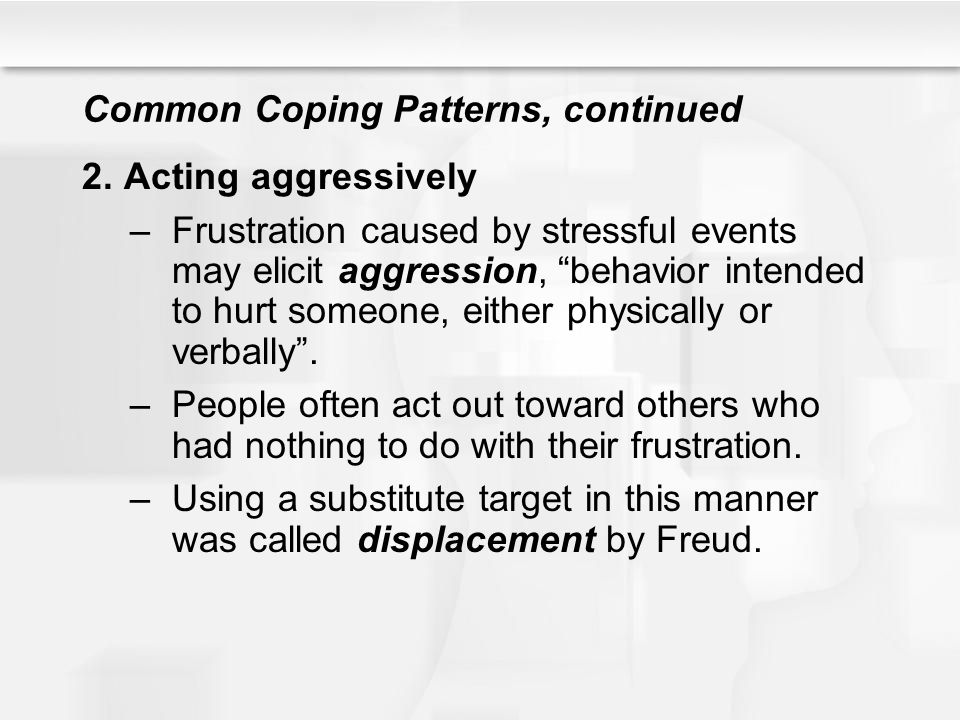 """Common Coping Patterns, continued 2.Acting aggressively –Frustration caused by stressful events may elicit aggression, """"behavior intended to hurt some"""