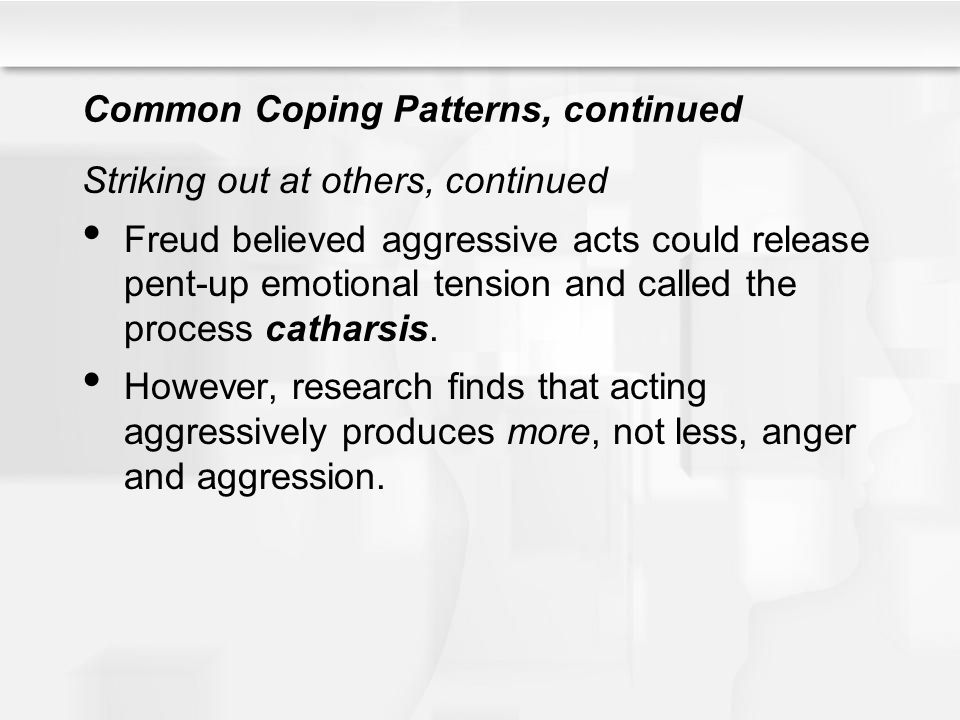 Common Coping Patterns, continued Striking out at others, continued Freud believed aggressive acts could release pent-up emotional tension and called