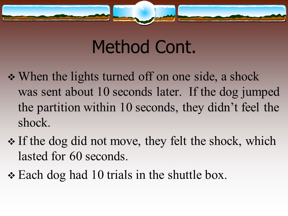 Method Cont.  When the lights turned off on one side, a shock was sent about 10 seconds later. If the dog jumped the partition within 10 seconds, the