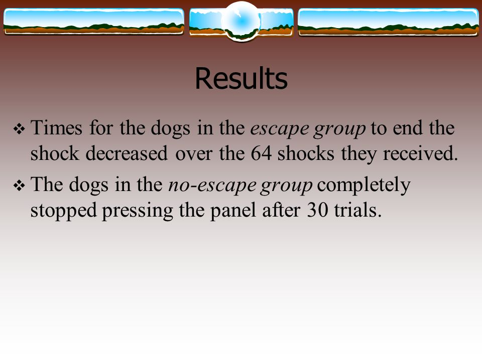 Results  Times for the dogs in the escape group to end the shock decreased over the 64 shocks they received.  The dogs in the no-escape group comple