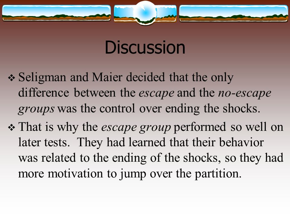 Discussion  Seligman and Maier decided that the only difference between the escape and the no-escape groups was the control over ending the shocks. 