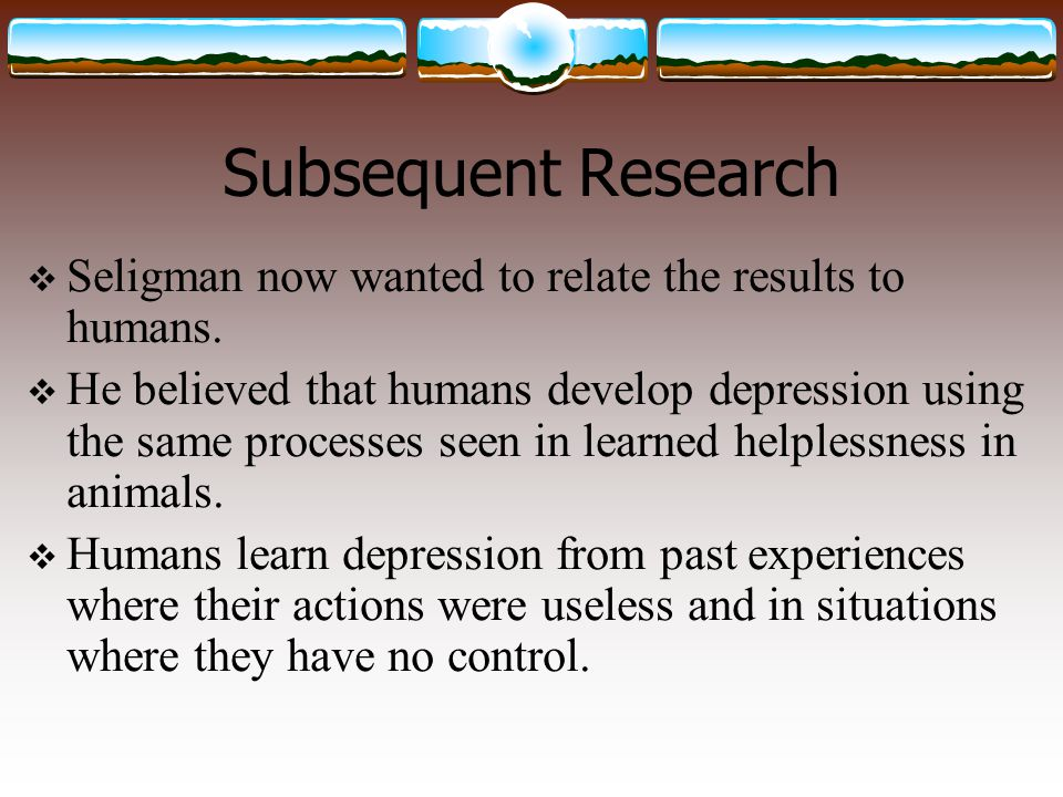 Subsequent Research  Seligman now wanted to relate the results to humans.  He believed that humans develop depression using the same processes seen