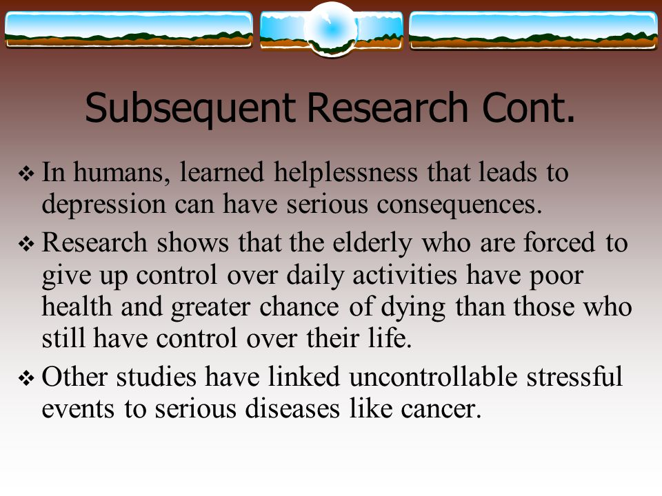 Subsequent Research Cont.  In humans, learned helplessness that leads to depression can have serious consequences.  Research shows that the elderly