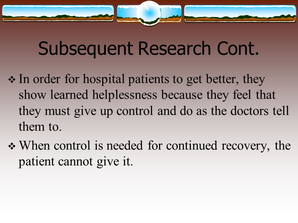 Subsequent Research Cont.  In order for hospital patients to get better, they show learned helplessness because they feel that they must give up cont