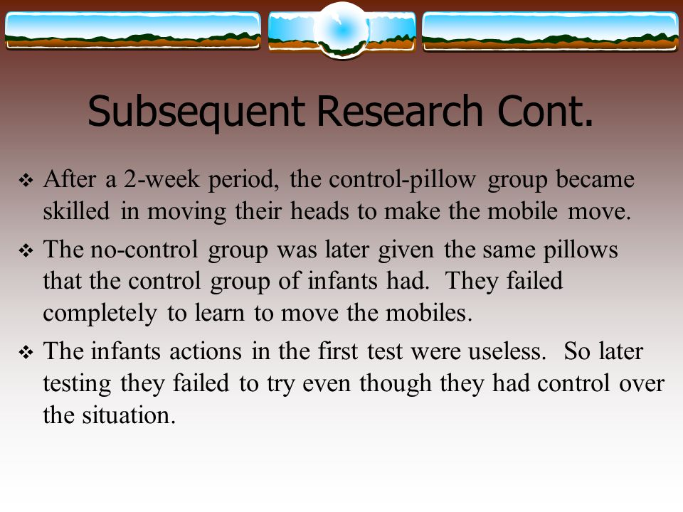 Subsequent Research Cont.  After a 2-week period, the control-pillow group became skilled in moving their heads to make the mobile move.  The no-con