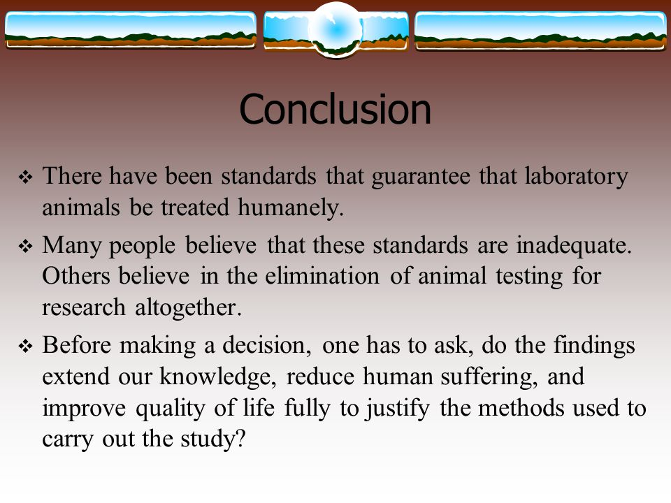 Conclusion  There have been standards that guarantee that laboratory animals be treated humanely.  Many people believe that these standards are inad